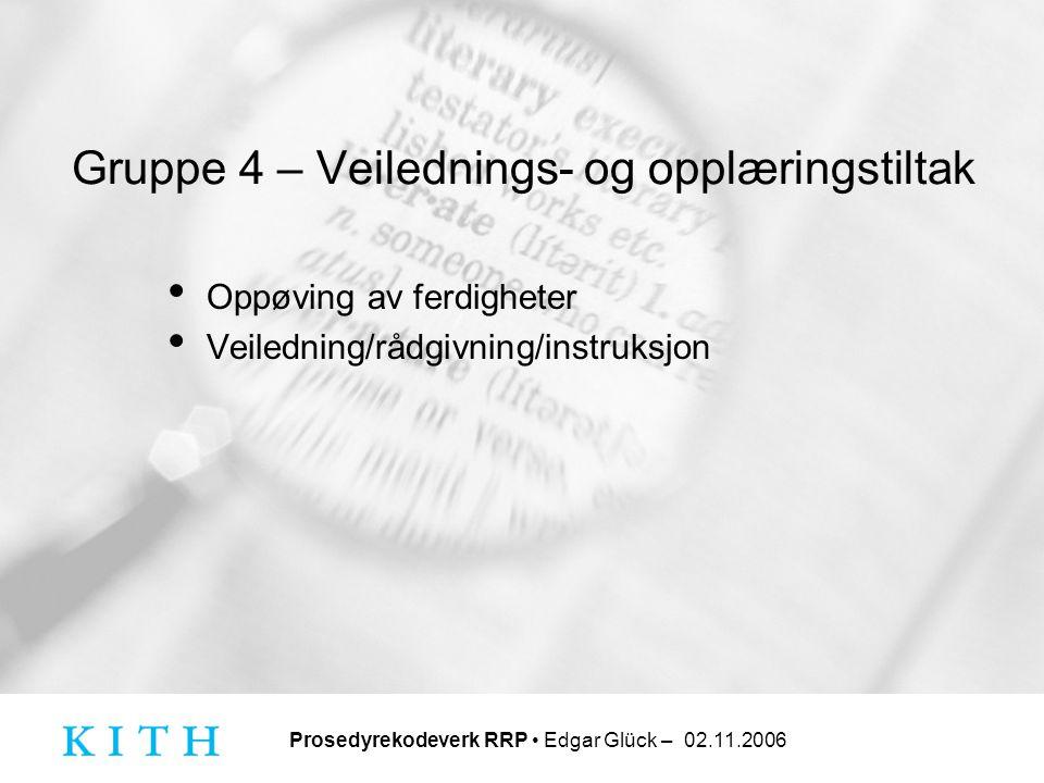 Prosedyrekodeverk RRP • Edgar Glück – 02.11.2006 Gruppe 4 – Veilednings- og opplæringstiltak • Oppøving av ferdigheter • Veiledning/rådgivning/instruk