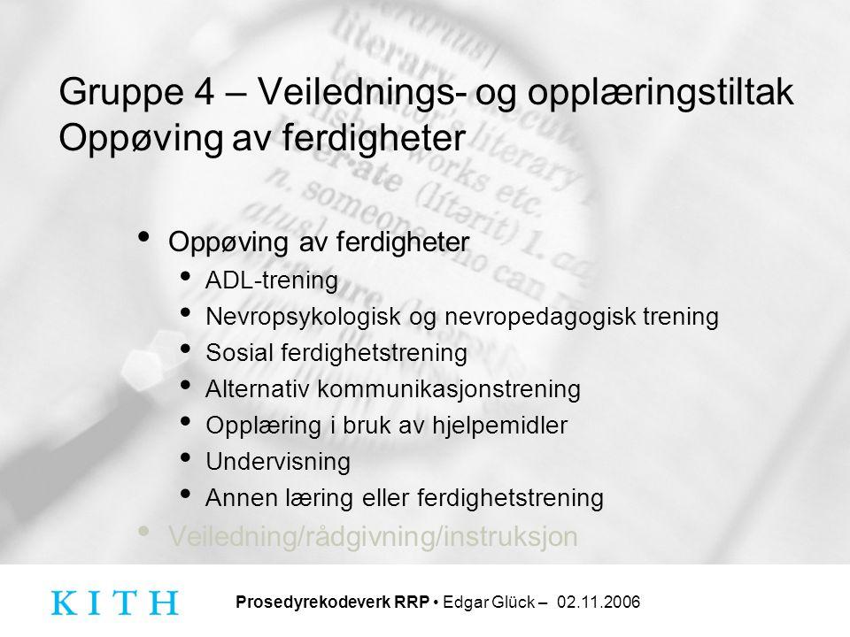 Prosedyrekodeverk RRP • Edgar Glück – 02.11.2006 Gruppe 4 – Veilednings- og opplæringstiltak Oppøving av ferdigheter • Oppøving av ferdigheter • ADL-t