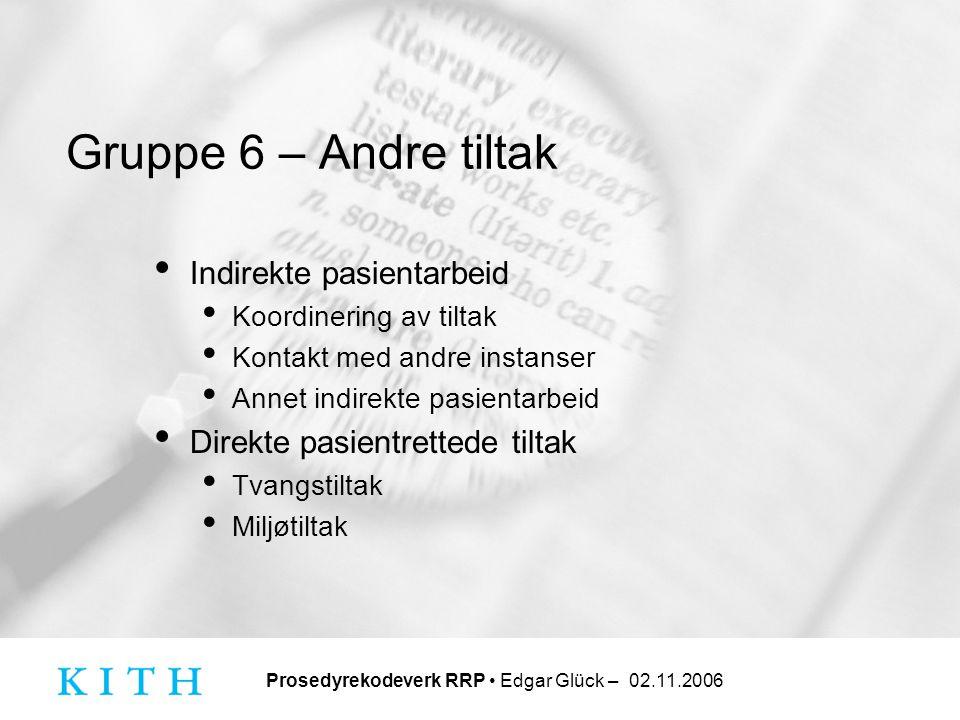 Prosedyrekodeverk RRP • Edgar Glück – 02.11.2006 Gruppe 6 – Andre tiltak • Indirekte pasientarbeid • Koordinering av tiltak • Kontakt med andre instan