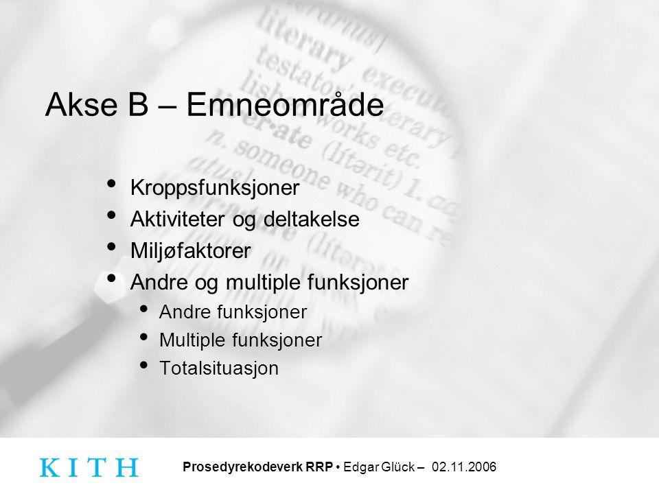 Prosedyrekodeverk RRP • Edgar Glück – 02.11.2006 Akse B – Emneområde • Kroppsfunksjoner • Aktiviteter og deltakelse • Miljøfaktorer • Andre og multipl