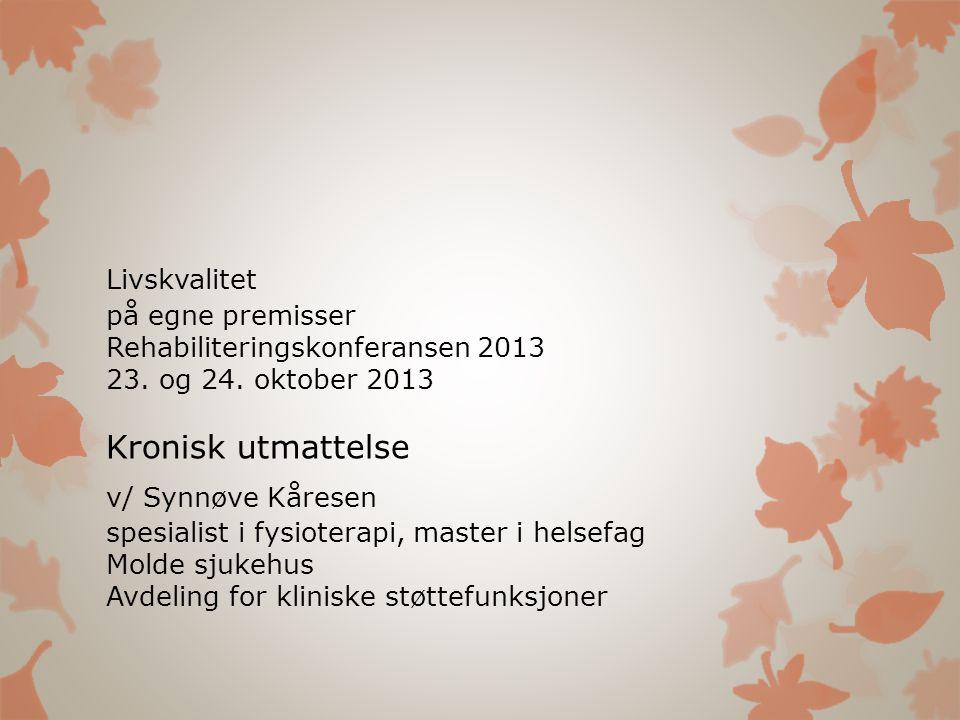 Livskvalitet på egne premisser Rehabiliteringskonferansen 2013 23. og 24. oktober 2013 Kronisk utmattelse v/ Synnøve Kåresen spesialist i fysioterapi,