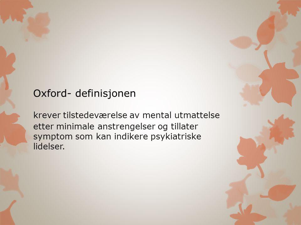 Oxford- definisjonen krever tilstedeværelse av mental utmattelse etter minimale anstrengelser og tillater symptom som kan indikere psykiatriske lidels