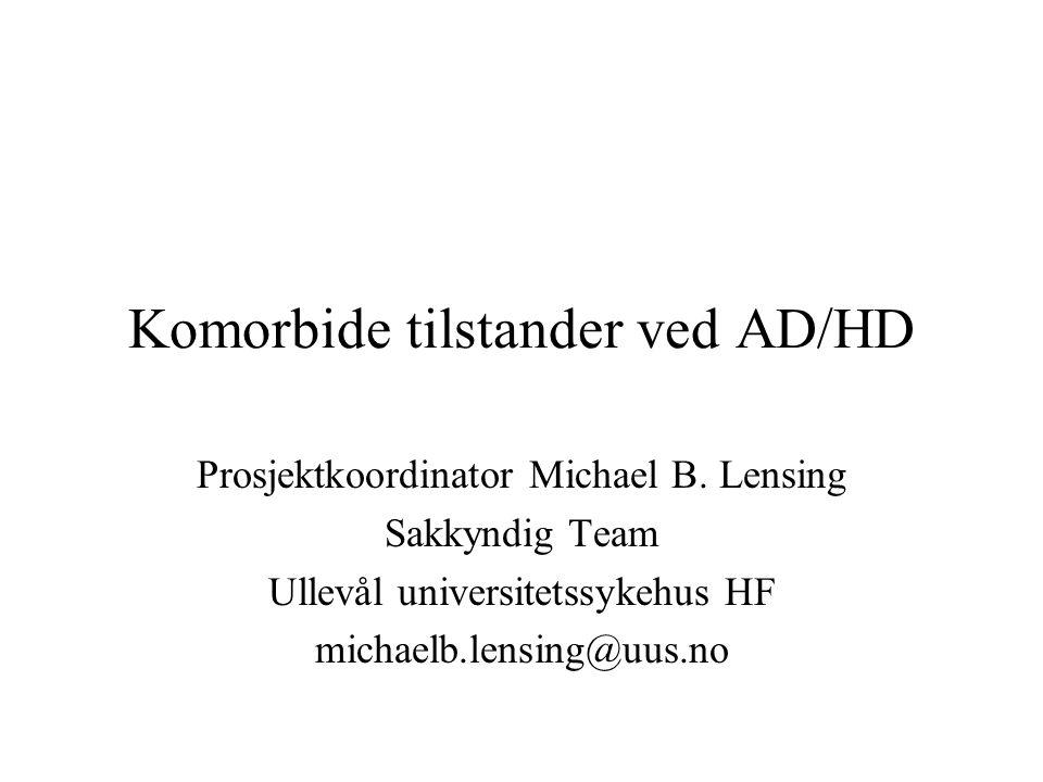 Komorbide tilstander ved AD/HD Prosjektkoordinator Michael B. Lensing Sakkyndig Team Ullevål universitetssykehus HF michaelb.lensing@uus.no