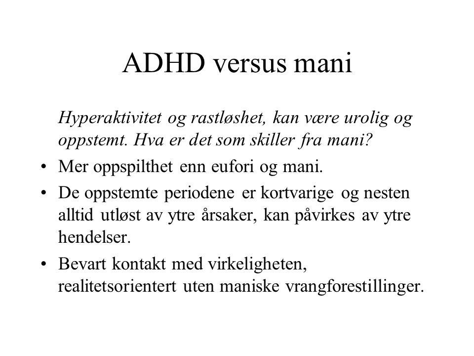 ADHD versus mani Hyperaktivitet og rastløshet, kan være urolig og oppstemt. Hva er det som skiller fra mani? •Mer oppspilthet enn eufori og mani. •De