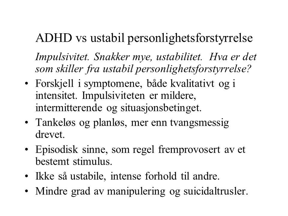 ADHD vs ustabil personlighetsforstyrrelse Impulsivitet. Snakker mye, ustabilitet. Hva er det som skiller fra ustabil personlighetsforstyrrelse? •Forsk