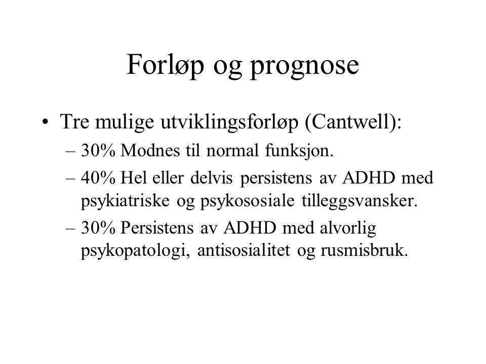 Forløp og prognose •Tre mulige utviklingsforløp (Cantwell): –30% Modnes til normal funksjon. –40% Hel eller delvis persistens av ADHD med psykiatriske