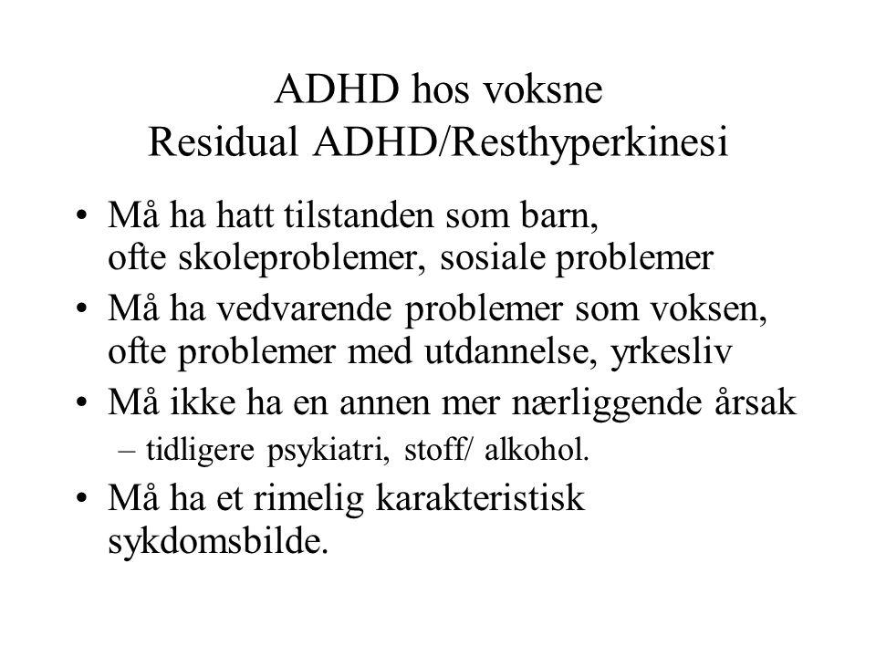 ADHD hos voksne Residual ADHD/Resthyperkinesi •Må ha hatt tilstanden som barn, ofte skoleproblemer, sosiale problemer •Må ha vedvarende problemer som