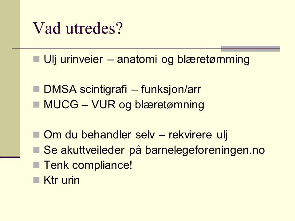Vad utredes?  Ulj urinveier – anatomi og blæretømming  DMSA scintigrafi – funksjon/arr  MUCG – VUR og blæretømning  Om du behandler selv – rekvire