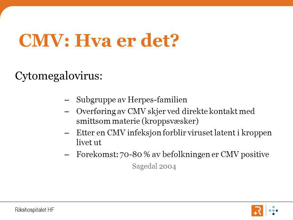 Rikshospitalet HF CMV: Definisjoner CMV infeksjon: Positiv plasma CMV PCR (≥400) CMV Sykdom: Påvist CMV i biologisk materiale 0g: a) CMV-syndrom med feber, muskelsmerter, leukopeni eller b) En organmanifestasjon som hepatitt, gastrointestinal affeksjon, pneumoni, retinitt (sjelden) eller nyreaffeksjon (som ikke skyldes rejeksjon) Omfang: I løpet av de tre første mnd etter nyretx vil 62 % av pasientene få en CMV infeksjon, og av disse vil 24 % utvikle CMV sykdom.
