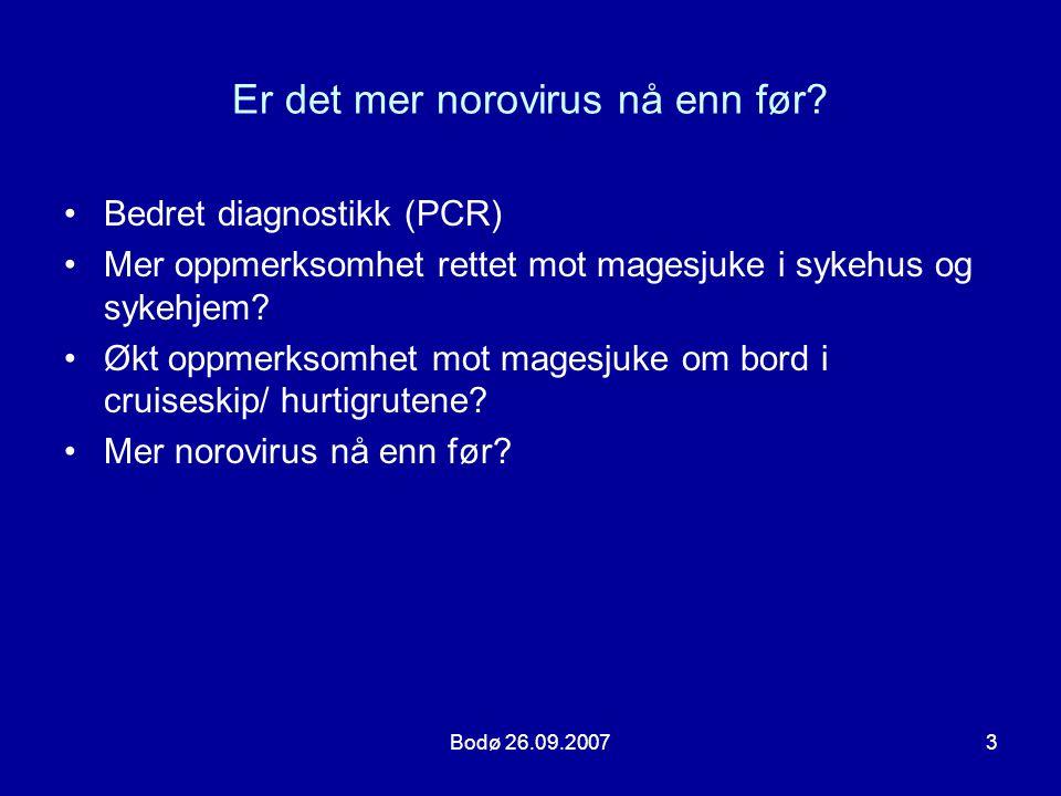 Bodø 26.09.20073 Er det mer norovirus nå enn før? •Bedret diagnostikk (PCR) •Mer oppmerksomhet rettet mot magesjuke i sykehus og sykehjem? •Økt oppmer