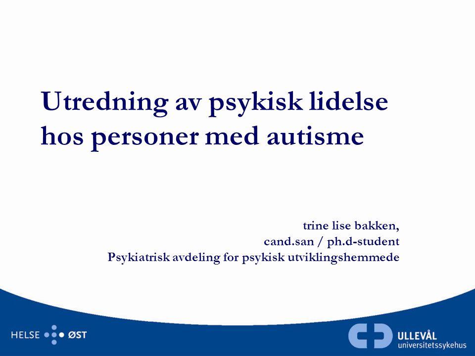 Utredning av psykisk lidelse hos personer med autisme trine lise bakken, cand.san / ph.d-student Psykiatrisk avdeling for psykisk utviklingshemmede