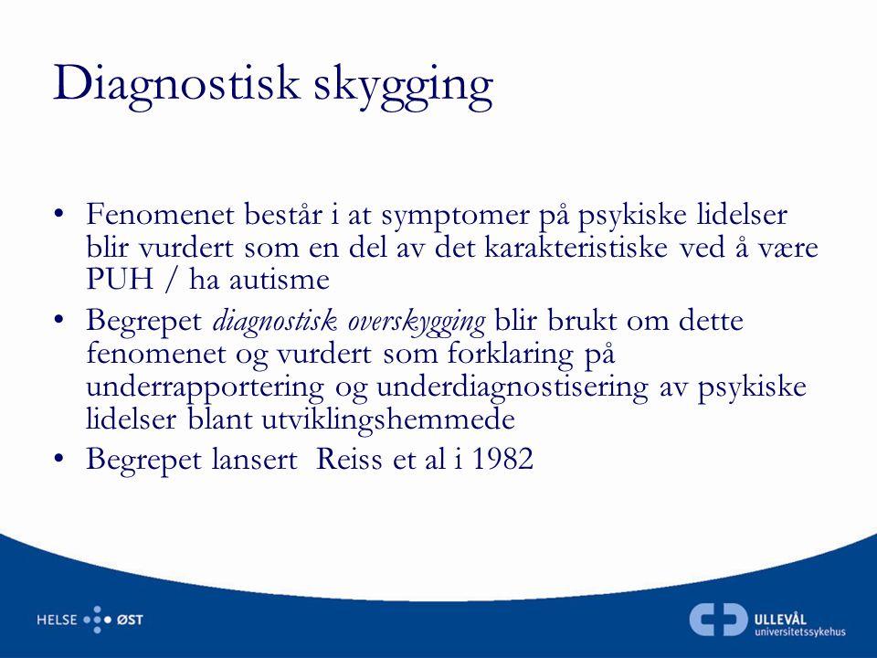 Diagnostisk skygging •Fenomenet består i at symptomer på psykiske lidelser blir vurdert som en del av det karakteristiske ved å være PUH / ha autisme