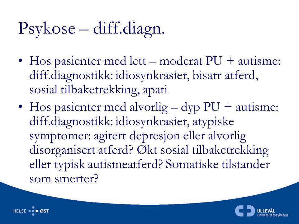 Psykose – diff.diagn. •Hos pasienter med lett – moderat PU + autisme: diff.diagnostikk: idiosynkrasier, bisarr atferd, sosial tilbaketrekking, apati •