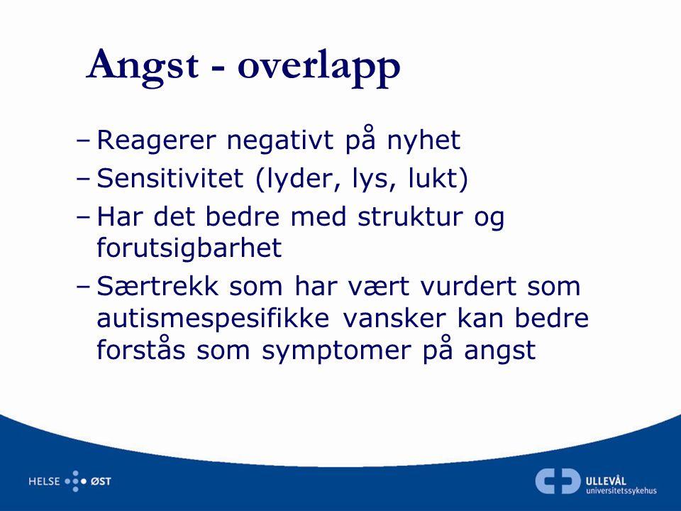 Angst - overlapp –Reagerer negativt på nyhet –Sensitivitet (lyder, lys, lukt) –Har det bedre med struktur og forutsigbarhet –Særtrekk som har vært vur