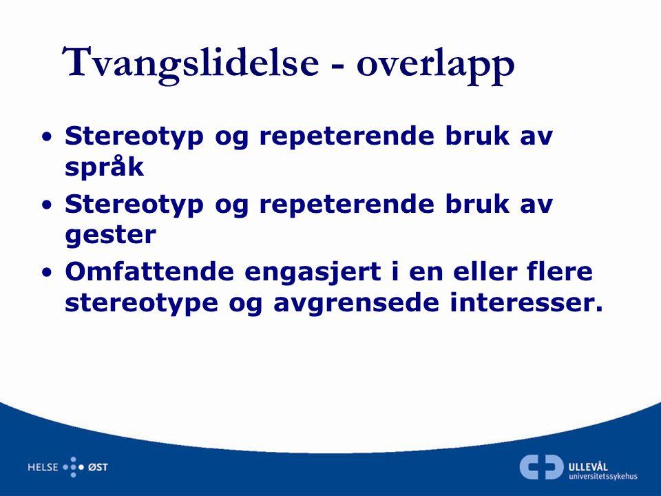 Tvangslidelse - overlapp •Stereotyp og repeterende bruk av språk •Stereotyp og repeterende bruk av gester •Omfattende engasjert i en eller flere stere