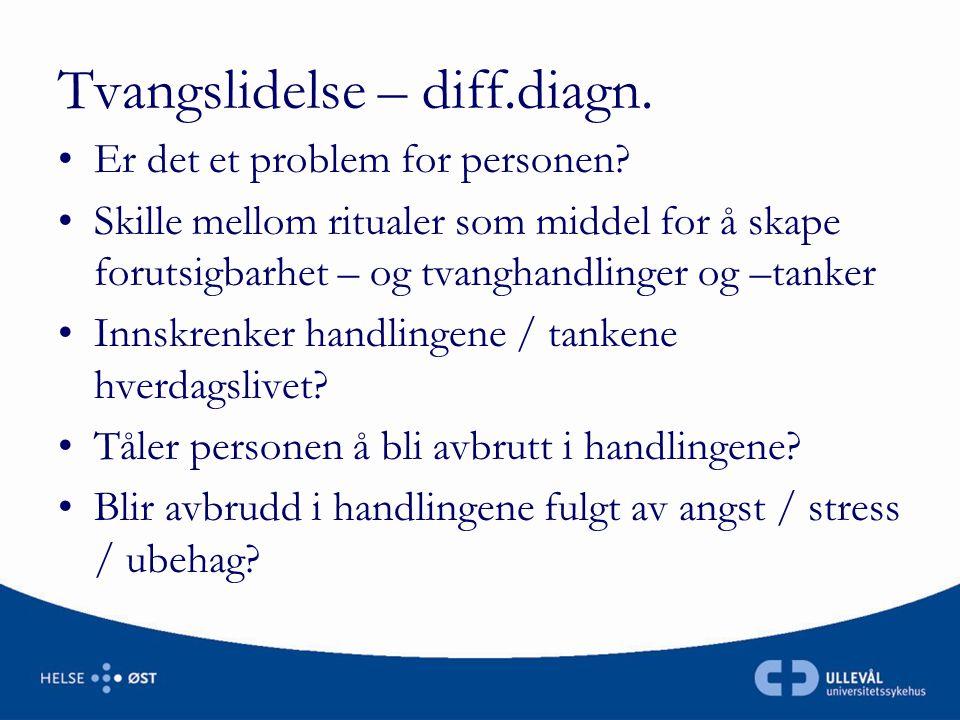 Tvangslidelse – diff.diagn. •Er det et problem for personen? •Skille mellom ritualer som middel for å skape forutsigbarhet – og tvanghandlinger og –ta