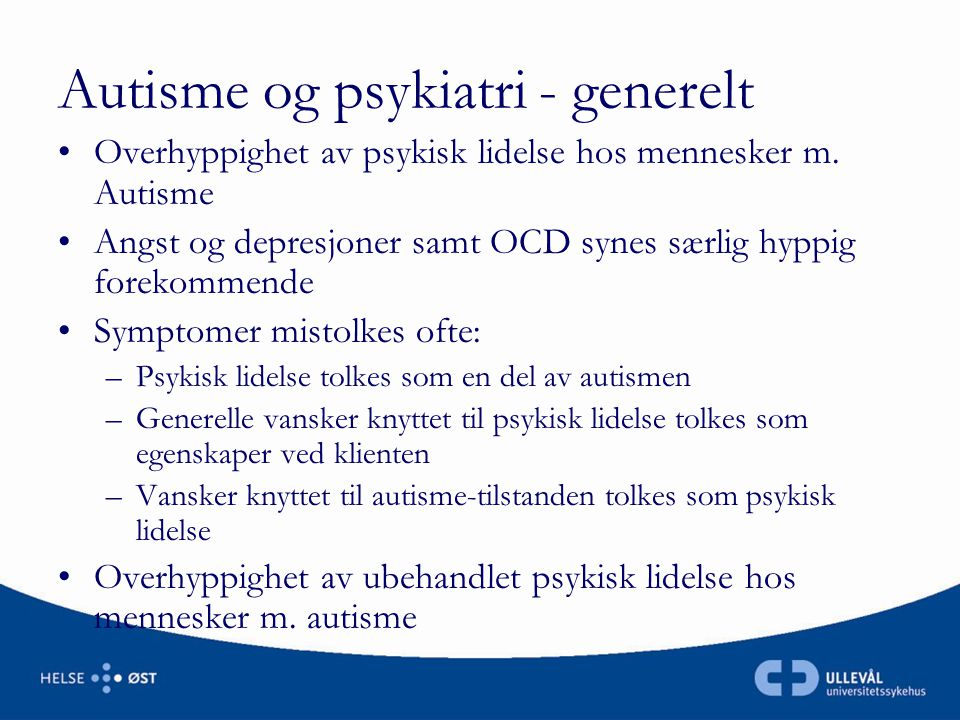 Autisme og psykiatri - generelt •Overhyppighet av psykisk lidelse hos mennesker m. Autisme •Angst og depresjoner samt OCD synes særlig hyppig forekomm