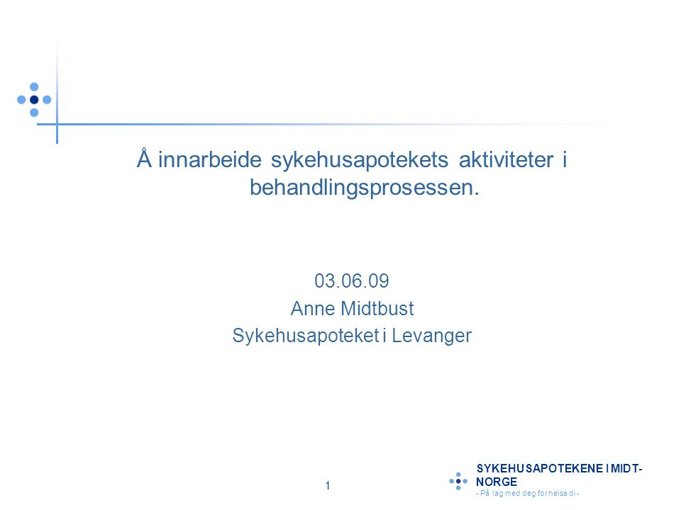 1 SYKEHUSAPOTEKENE I MIDT- NORGE - På lag med deg for helsa di - Å innarbeide sykehusapotekets aktiviteter i behandlingsprosessen. 03.06.09 Anne Midtb
