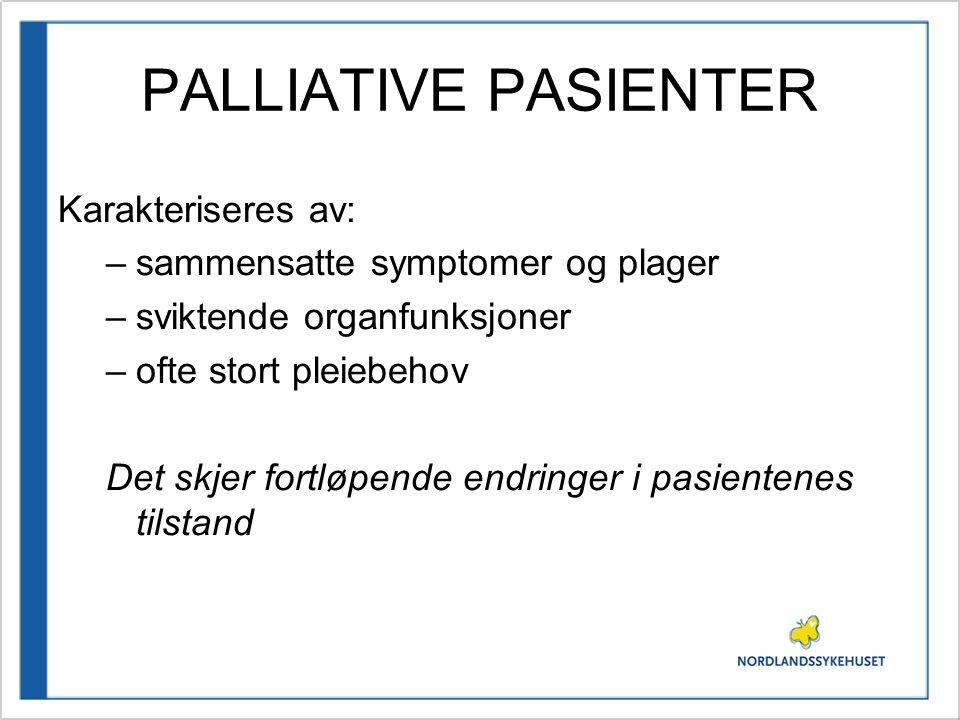 PALLIATIVE PASIENTER Karakteriseres av: –sammensatte symptomer og plager –sviktende organfunksjoner –ofte stort pleiebehov Det skjer fortløpende endri