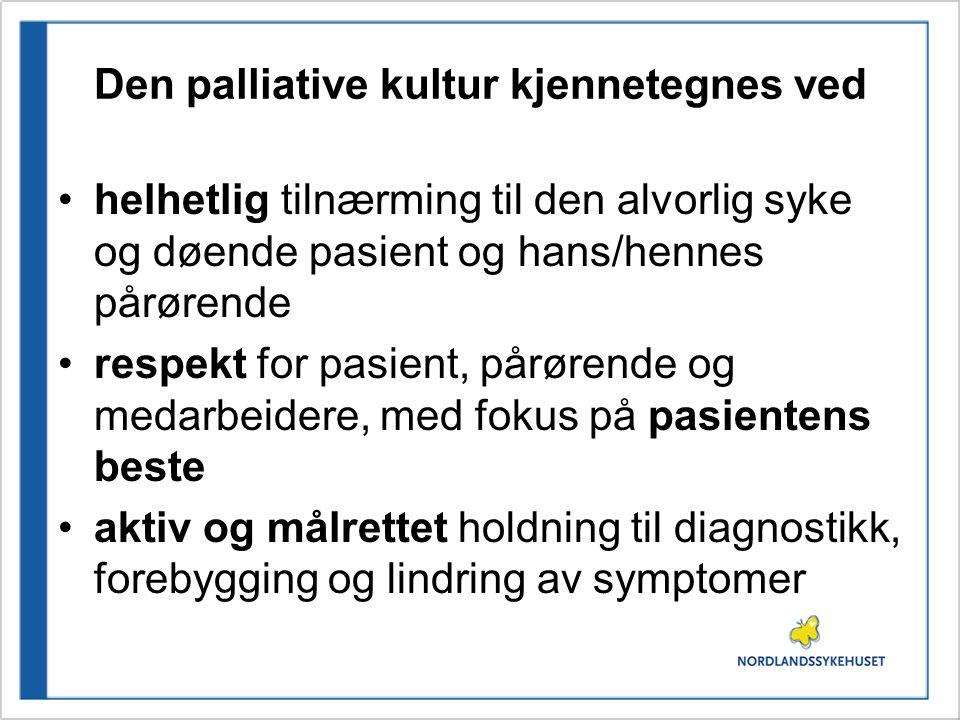 Den palliative kultur kjennetegnes ved •helhetlig tilnærming til den alvorlig syke og døende pasient og hans/hennes pårørende •respekt for pasient, på