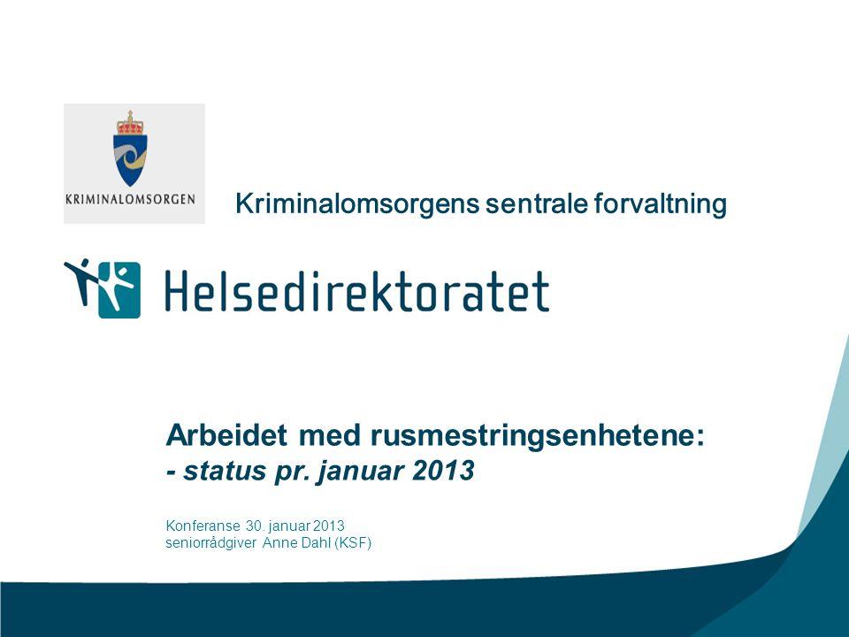 Arbeidet med rusmestringsenhetene: - status pr. januar 2013 Konferanse 30. januar 2013 seniorrådgiver Anne Dahl (KSF) Kriminalomsorgens sentrale forva