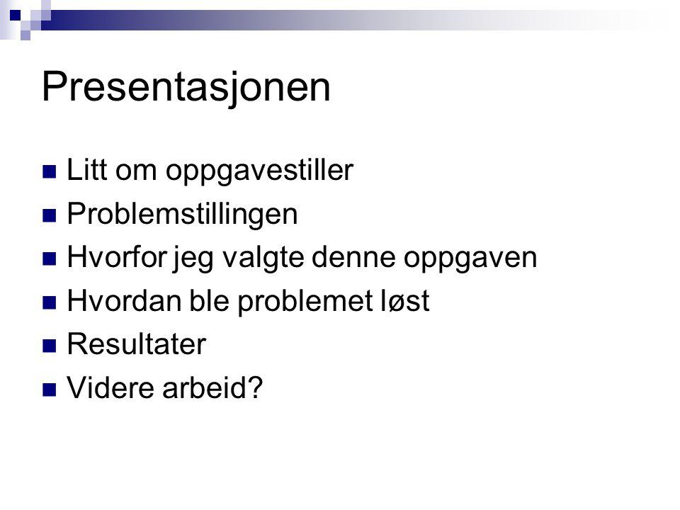Presentasjonen  Litt om oppgavestiller  Problemstillingen  Hvorfor jeg valgte denne oppgaven  Hvordan ble problemet løst  Resultater  Videre arb