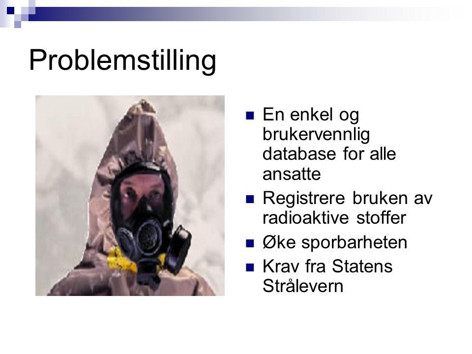 Problemstilling  En enkel og brukervennlig database for alle ansatte  Registrere bruken av radioaktive stoffer  Øke sporbarheten  Krav fra Statens