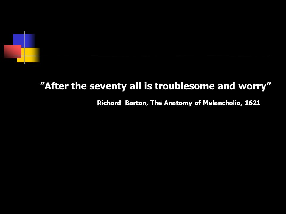 """""""After the seventy all is troublesome and worry"""" Richard Barton, The Anatomy of Melancholia, 1621"""