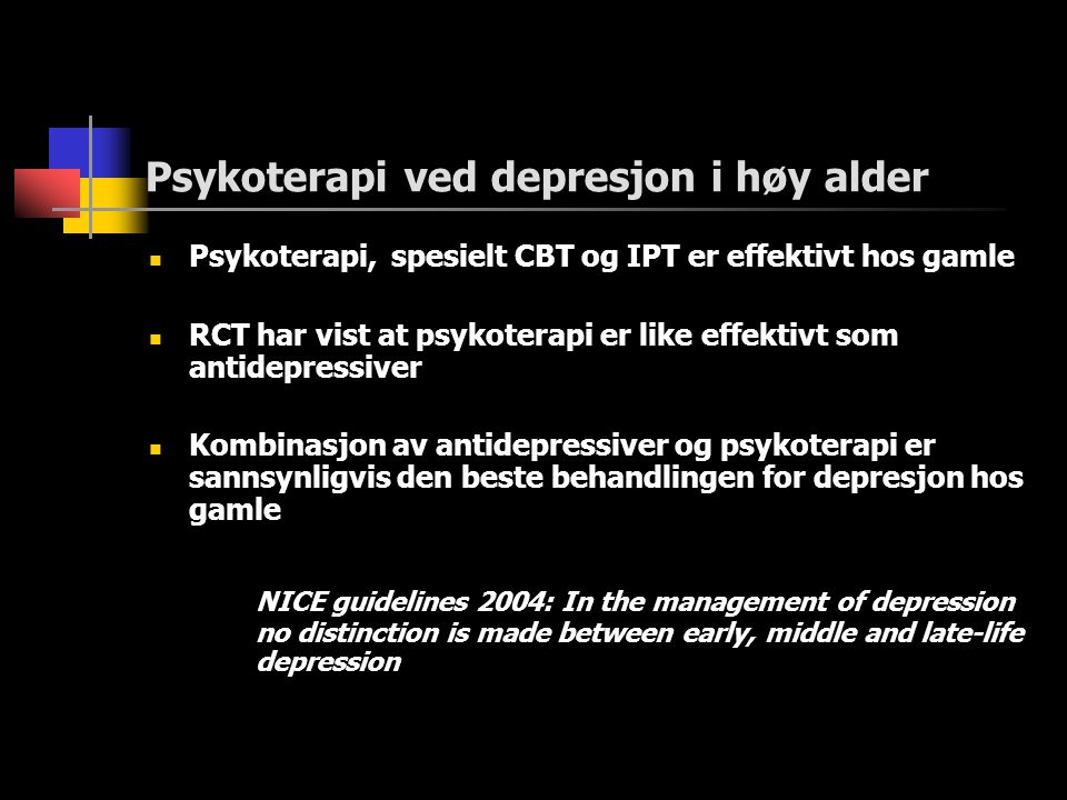 Psykoterapi ved depresjon i høy alder  Psykoterapi, spesielt CBT og IPT er effektivt hos gamle  RCT har vist at psykoterapi er like effektivt som antidepressiver  Kombinasjon av antidepressiver og psykoterapi er sannsynligvis den beste behandlingen for depresjon hos gamle NICE guidelines 2004: In the management of depression no distinction is made between early, middle and late-life depression