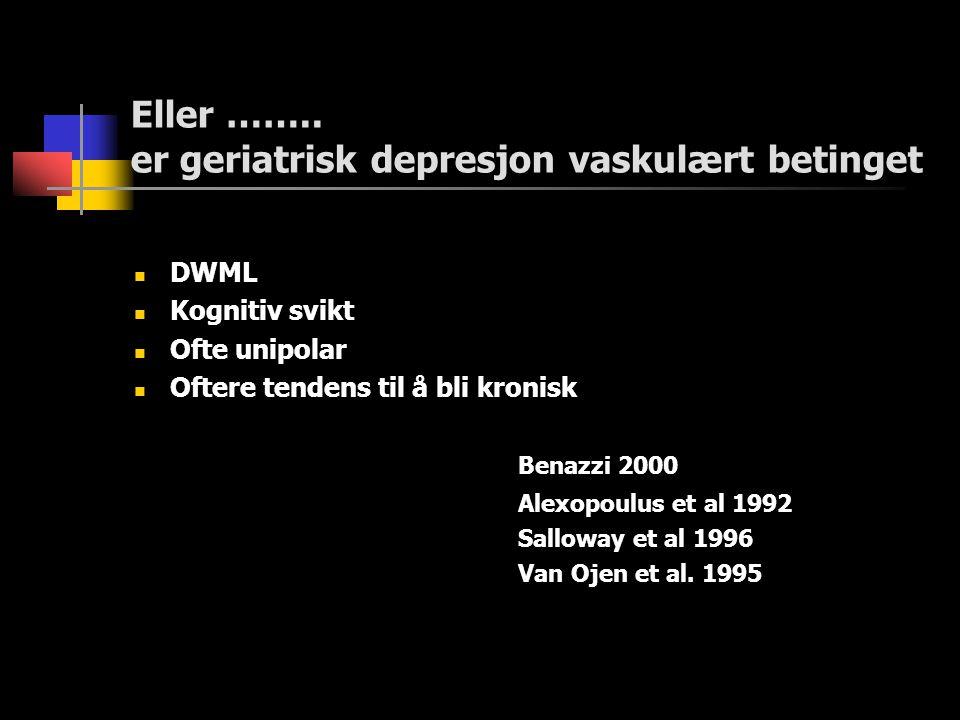 Eller …….. er geriatrisk depresjon vaskulært betinget  DWML  Kognitiv svikt  Ofte unipolar  Oftere tendens til å bli kronisk Benazzi 2000 Alexopou