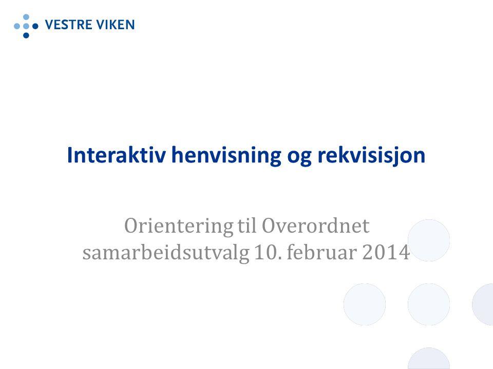 Interaktiv henvisning og rekvisisjon Orientering til Overordnet samarbeidsutvalg 10. februar 2014