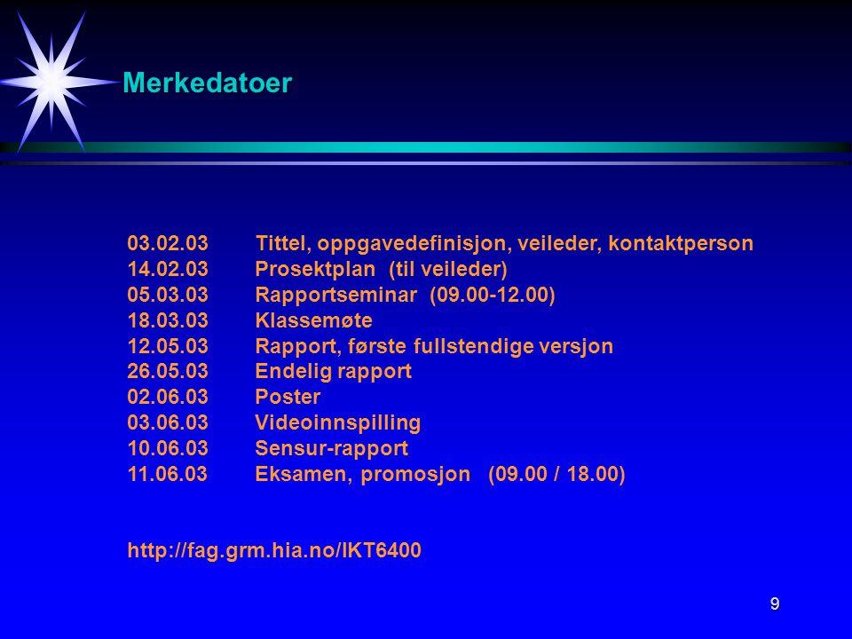 9 Merkedatoer 03.02.03Tittel, oppgavedefinisjon, veileder, kontaktperson 14.02.03Prosektplan (til veileder) 05.03.03Rapportseminar (09.00-12.00) 18.03