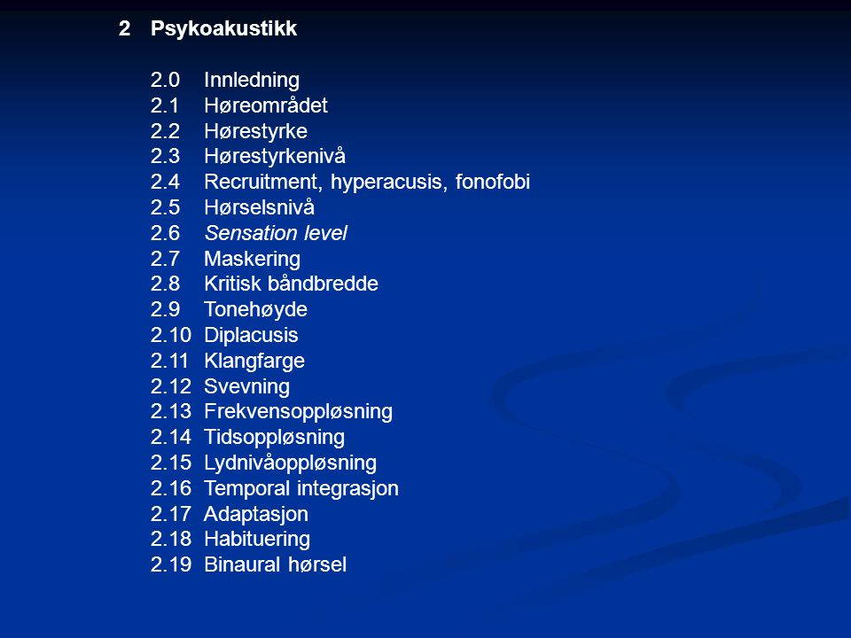 2Psykoakustikk 2.0Innledning 2.1Høreområdet 2.2Hørestyrke 2.3Hørestyrkenivå 2.4Recruitment, hyperacusis, fonofobi 2.5Hørselsnivå 2.6Sensation level 2.