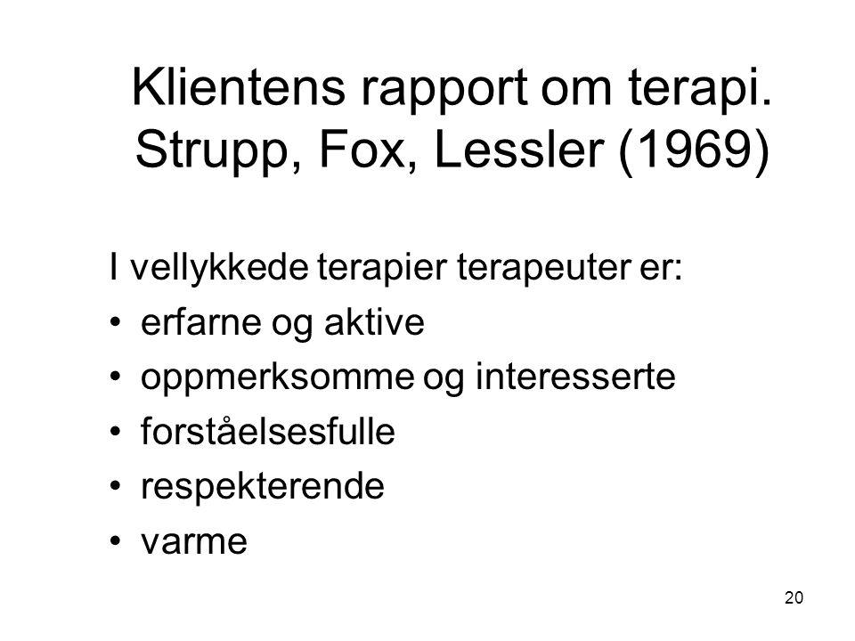 20 Klientens rapport om terapi. Strupp, Fox, Lessler (1969) I vellykkede terapier terapeuter er: •erfarne og aktive •oppmerksomme og interesserte •for