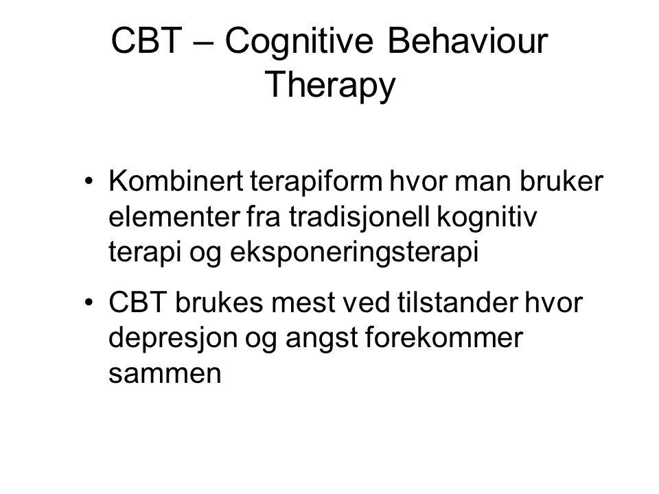 CBT – Cognitive Behaviour Therapy •Kombinert terapiform hvor man bruker elementer fra tradisjonell kognitiv terapi og eksponeringsterapi •CBT brukes m