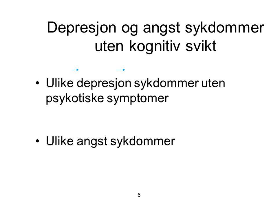 6 Depresjon og angst sykdommer uten kognitiv svikt •Ulike depresjon sykdommer uten psykotiske symptomer •Ulike angst sykdommer