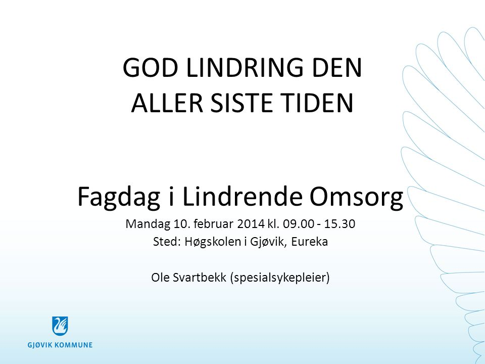 GOD LINDRING DEN ALLER SISTE TIDEN Fagdag i Lindrende Omsorg Mandag 10. februar 2014 kl. 09.00 - 15.30 Sted: Høgskolen i Gjøvik, Eureka Ole Svartbekk