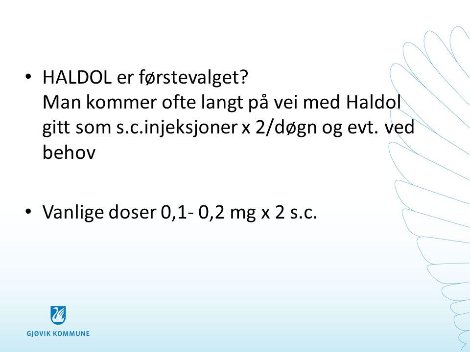 • HALDOL er førstevalget? Man kommer ofte langt på vei med Haldol gitt som s.c.injeksjoner x 2/døgn og evt. ved behov • Vanlige doser 0,1- 0,2 mg x 2