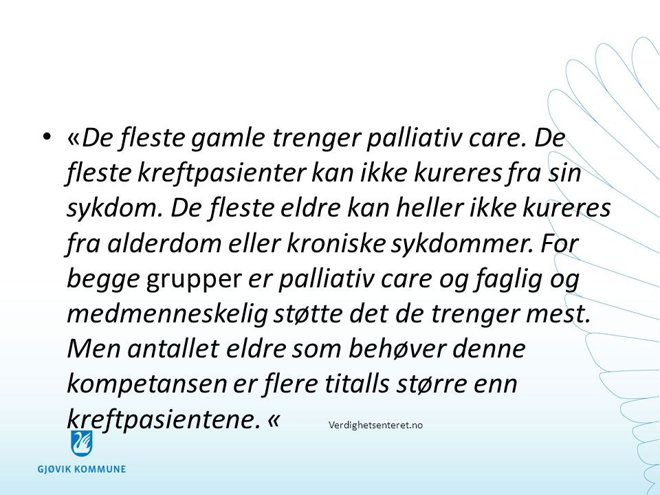 • «De fleste gamle trenger palliativ care. De fleste kreftpasienter kan ikke kureres fra sin sykdom. De fleste eldre kan heller ikke kureres fra alder
