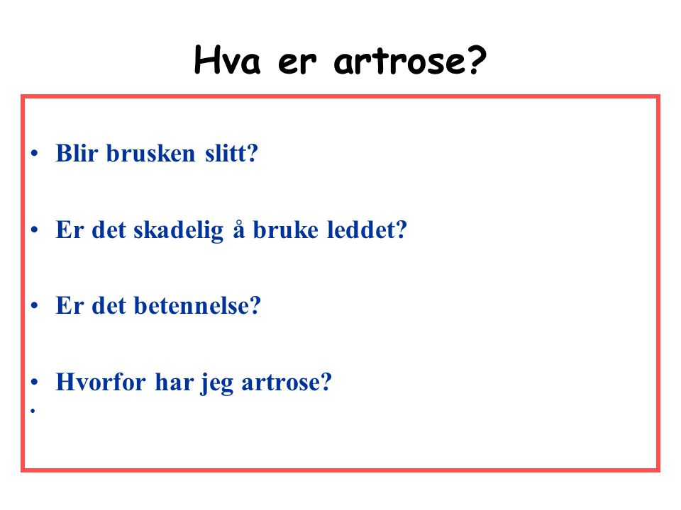 Hva er artrose? •Blir brusken slitt? •Er det skadelig å bruke leddet? •Er det betennelse? •Hvorfor har jeg artrose?