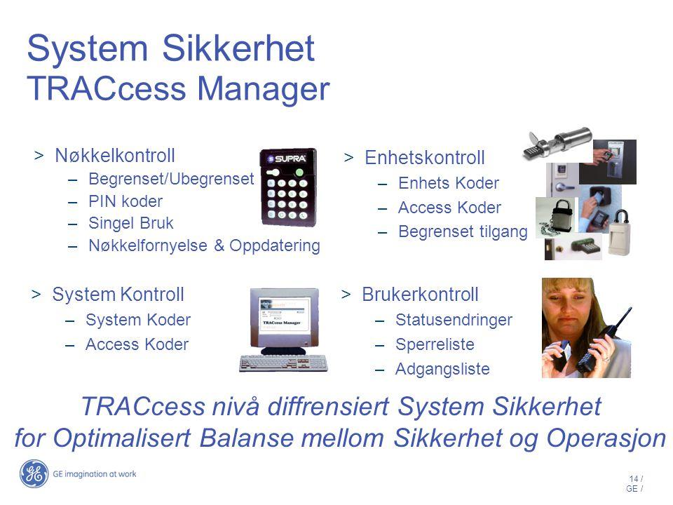 14 / GE / System Sikkerhet TRACcess Manager  Nøkkelkontroll –Begrenset/Ubegrenset –PIN koder –Singel Bruk –Nøkkelfornyelse & Oppdatering  Enhetskontroll –Enhets Koder –Access Koder –Begrenset tilgang TRACcess nivå diffrensiert System Sikkerhet for Optimalisert Balanse mellom Sikkerhet og Operasjon  System Kontroll –System Koder –Access Koder  Brukerkontroll –Statusendringer –Sperreliste –Adgangsliste