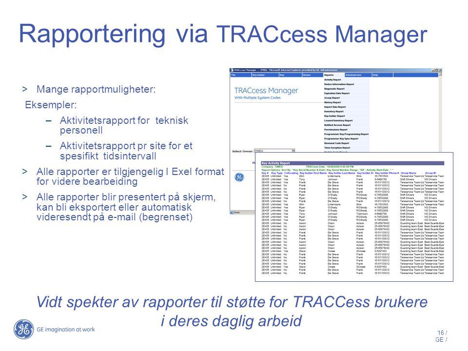 16 / GE / Rapportering via TRACcess Manager  Mange rapportmuligheter: Eksempler: –Aktivitetsrapport for teknisk personell –Aktivitetsrapport pr site for et spesifikt tidsintervall  Alle rapporter er tilgjengelig I Exel format for videre bearbeiding  Alle rapporter blir presentert på skjerm, kan bli eksportert eller automatisk videresendt på e-mail (begrenset) Vidt spekter av rapporter til støtte for TRACCess brukere i deres daglig arbeid