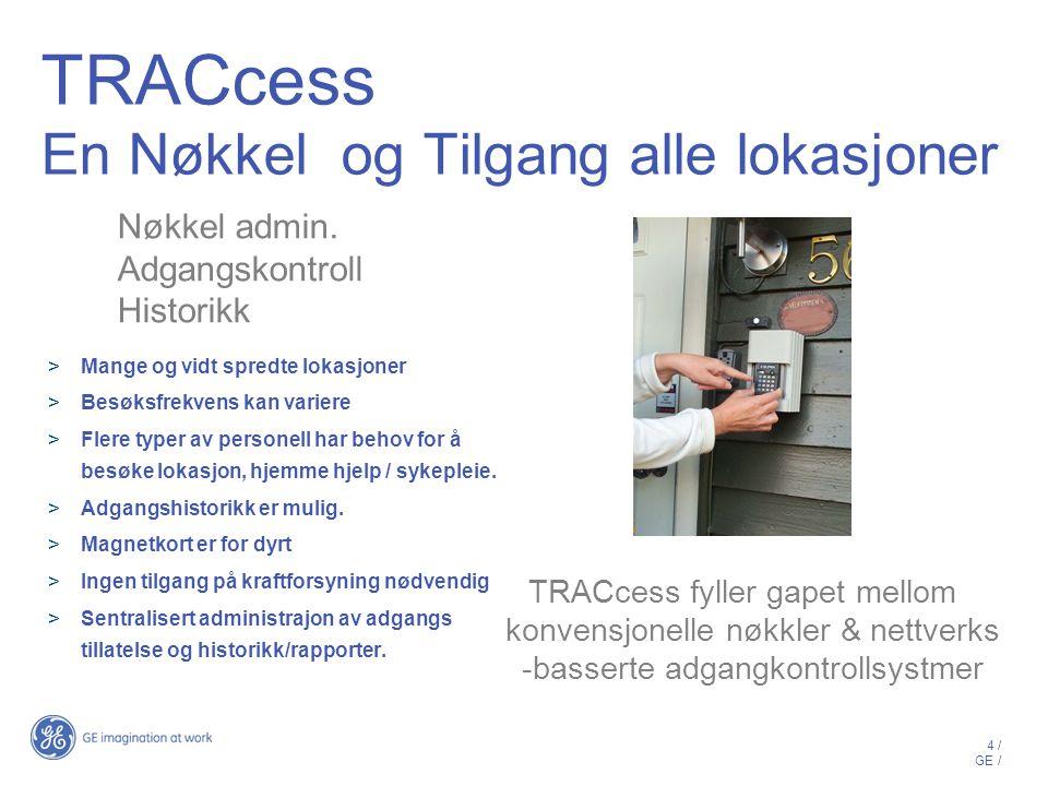 4 / GE / TRACcess En Nøkkel og Tilgang alle lokasjoner  Mange og vidt spredte lokasjoner  Besøksfrekvens kan variere  Flere typer av personell har behov for å besøke lokasjon, hjemme hjelp / sykepleie.