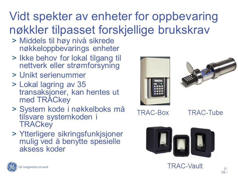 9 / GE / Vidt spekter av enheter for oppbevaring nøkkler tilpasset forskjellige brukskrav  Middels til høy nivå sikrede nøkkeloppbevarings enheter  Ikke behov for lokal tilgang til nettverk eller strømforsyning  Unikt serienummer  Lokal lagring av 35 transaksjoner, kan hentes ut med TRACkey  System kode i nøkkelboks må tilsvare systemkoden i TRACkey  Ytterligere sikringsfunkjsjoner mulig ved å benytte spesielle aksess koder TRAC-Vault TRAC-BoxTRAC-Tube