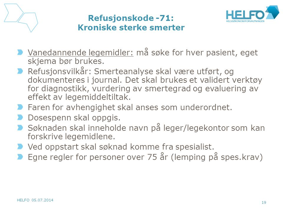 HELFO 05.07.2014 19 Refusjonskode -71: Kroniske sterke smerter Vanedannende legemidler: må søke for hver pasient, eget skjema bør brukes.