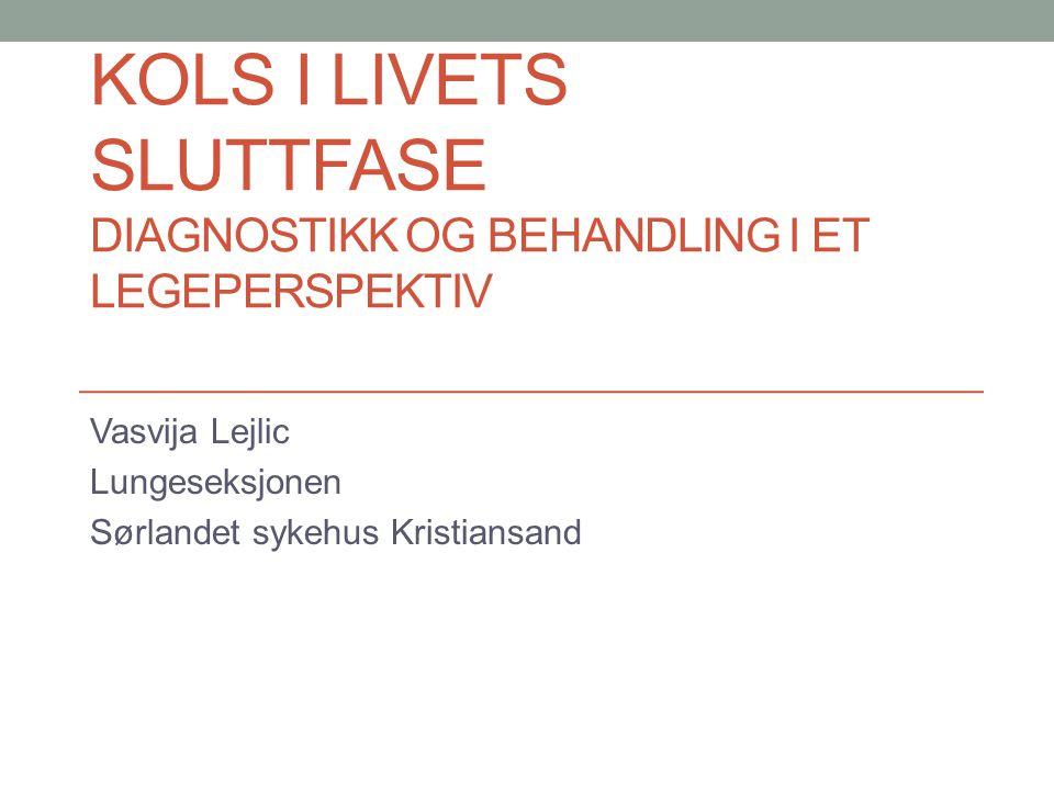 KOLS I LIVETS SLUTTFASE DIAGNOSTIKK OG BEHANDLING I ET LEGEPERSPEKTIV Vasvija Lejlic Lungeseksjonen Sørlandet sykehus Kristiansand