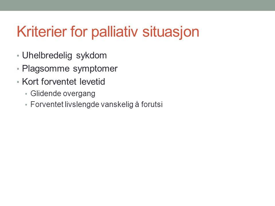 Kriterier for palliativ situasjon • Uhelbredelig sykdom • Plagsomme symptomer • Kort forventet levetid • Glidende overgang • Forventet livslengde vans