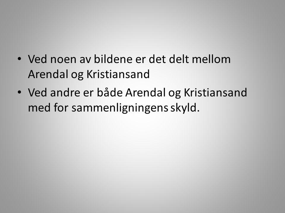 • Ved noen av bildene er det delt mellom Arendal og Kristiansand • Ved andre er både Arendal og Kristiansand med for sammenligningens skyld.