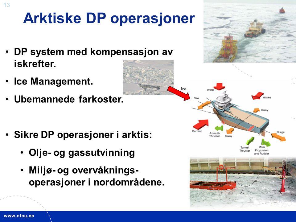 13 Arktiske DP operasjoner •DP system med kompensasjon av iskrefter. •Ice Management. •Ubemannede farkoster. •Sikre DP operasjoner i arktis: •Olje- og