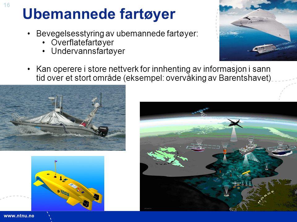 16 Ubemannede fartøyer •Bevegelsesstyring av ubemannede fartøyer: •Overflatefartøyer •Undervannsfartøyer •Kan operere i store nettverk for innhenting